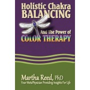 Holistic Chakra Balancing and the Power of Color Therapy by Martha Reed Phd