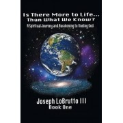Is There More to Life Than What We Know? by III Joseph Lobrutto