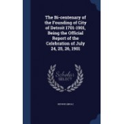 The Bi-Centenary of the Founding of City of Detroit 1701-1901, Being the Official Report of the Celebration of July 24, 25, 26, 1901