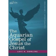 The Aquarian Gospel of Jesus the Christ by Levi H Dowling