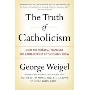 The Truth of Catholicism: Inside the Esential Teachings and Controversies of the Church Today by George Weigel