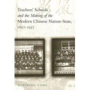Teachers' Schools and the Making of the Modern Chinese Nation-State, 1897-1937 by Xiaoping Cong