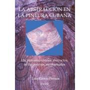 La Abstraccion En La Pintura Cubana: 126 Pintores Cubanos Abstractos, No Figurativos, No Objetuales