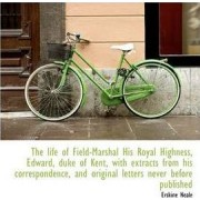 The Life of Field-Marshal His Royal Highness, Edward, Duke of Kent, with Extracts from His Correspon by Erskine Neale