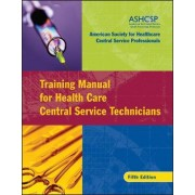 Training Manual for Health Care Central Service Technicians by American Society for Healthcare Central Service Professionals