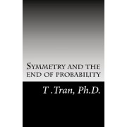Symmetry and the End of Probability by T Tran Ph D