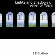 Lights and Shadows of Seventy Years by J E Godbey
