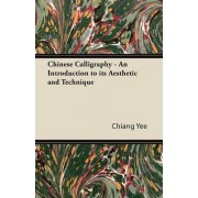 Chinese Calligraphy - An Introduction to Its Aesthetic and Technique by Chiang Yee