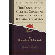 The Dynamics of Culture Change an Inquiry Into Race Relations in Africa (Classic Reprint) by Bronislaw Malinowski