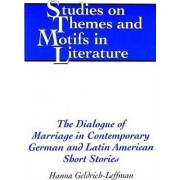The Dialogue of Marriage in Contemporary German and Latin American Short Stories by Hanna Geldrich-Leffman