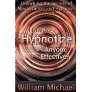 How to Hypnotize Anyone Effectively: Unlocking the Secrets of Mind Control and Hypnosis by William Michael
