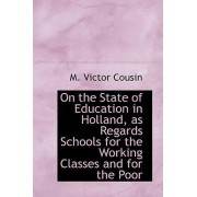 On the State of Education in Holland, as Regards Schools for the Working Classes and for the Poor by M Victor Cousin