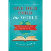 Give Your Child the World by Jamie C. Martin