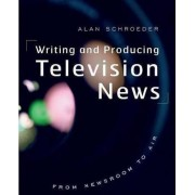 Writing and Producing Television News by Alan Schroeder