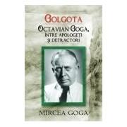 Golgota. Octavian Goga intre apologeti si detractori.