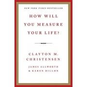 Clayton M. Christensen How Will You Measure Your Life?