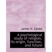 A Psychological Study of Religion, Its Origin, Function, and Future by James H Leuba