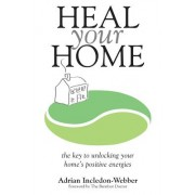 Heal Your Home: The Secrets of Clearing Your Home of Detrimental Energies Revealed