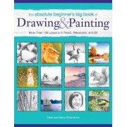 The Absolute Beginner's Big Book of Drawing and Painting by Mark Willenbrink