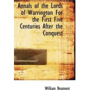 Annals of the Lords of Warrington for the First Five Centuries After the Conquest by William Beamont
