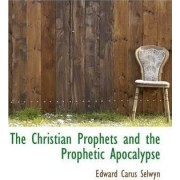 The Christian Prophets and the Prophetic Apocalypse by Edward Carus Selwyn