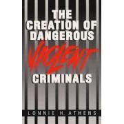 The Creation of Dangerous Violent Criminals by Lonnie H. Athens