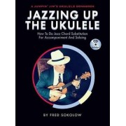 Jazzing Up the Ukulele How to Do Jazz Chord Substitution for Accompaniment and Soloing by Fred Sokolow