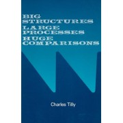 Big Structures, Large Processes, Huge Comparisons by Charles Tilly