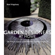 Garden Designers At Home: The Private Spaces Of The World's Leading Designers by Noel Kingsbury