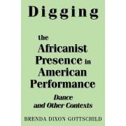 Digging the Africanist Presence in American Performance by Brenda Dixon Gottschild