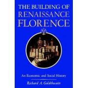The Building of Renaissance Florence by Richard A. Goldthwaite