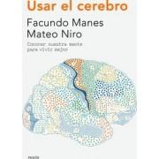 Usar el cerebro: conocer nuestra mente para vivir mejor by Facundo Francisco Manes