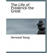 The Life of Frederick the Great by Norwood Young