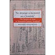 So Strange A Monster As A Jesuiste: The Society Of Jesus In Sixteenth Century Scotland