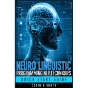 Neuro Linguistic Programming Nlp Techniques - Quick Start Guide by Colin G Smith