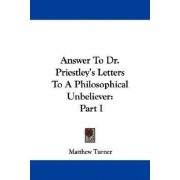 Answer to Dr. Priestley's Letters to a Philosophical Unbeliever by Matthew Turner