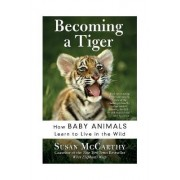 Becoming A Tiger: How Baby Animals Learn To Live In The Wild by Susan McCarthy