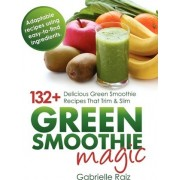 Green Smoothie Magic - 132+ Delicious Green Smoothie Recipes That Trim and Slim by Gabrielle Raiz