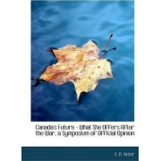 Canada's Future - What She Offers After the War, a Symposium of Official Opinion by E A Victor