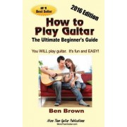How to Play Guitar; The Ultimate Beginner's Guide, 2016 Edition