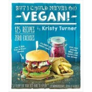 But I Could Never Go Vegan: 125 Recipes that Prove You Can Live Without Cheese, It's Not All Rabbit Food, and Your Friends Will Still Come Over for Dinner. by Kristy Turner