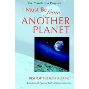 I Must Be from Another Planet by Bishop Milton Adams