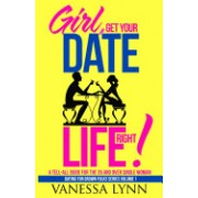 Girl, Get Your Date Life Right!: A Tell-All Guide for the 35 and Over Single Woman