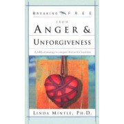 Breaking Free from Anger and Unforgiveness by Linda Mintle
