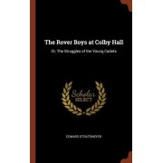 The Rover Boys at Colby Hall: Or, the Struggles of the Young Cadets