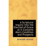 A Scriptural Inquiry Into the Election of Grace as It Concerns Man's Condition and Prospects by Jeremiah Jackson