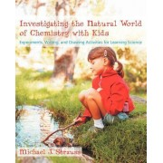 Investigating the Natural World of Chemistry with Kids by Michael J Strauss
