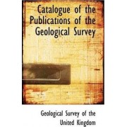 Catalogue of the Publications of the Geological Survey by Geologic Survey of the United Kingdom