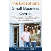 The Exceptional Small Business Owner: Building a Reputation That Will Bring Employees and Customers Flocking to Your Door (Hint: It's All about You!)