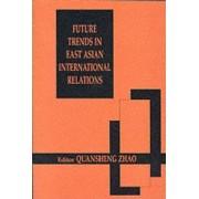 Future Trends in East Asian International Relations by Quansheng Zhao